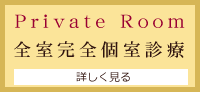 Private Room - 全室完全個室診療室 -